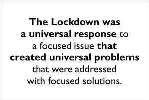 The Lockdown was a universal response to a focused issue that created universal problems that were addressed with focused solutions.